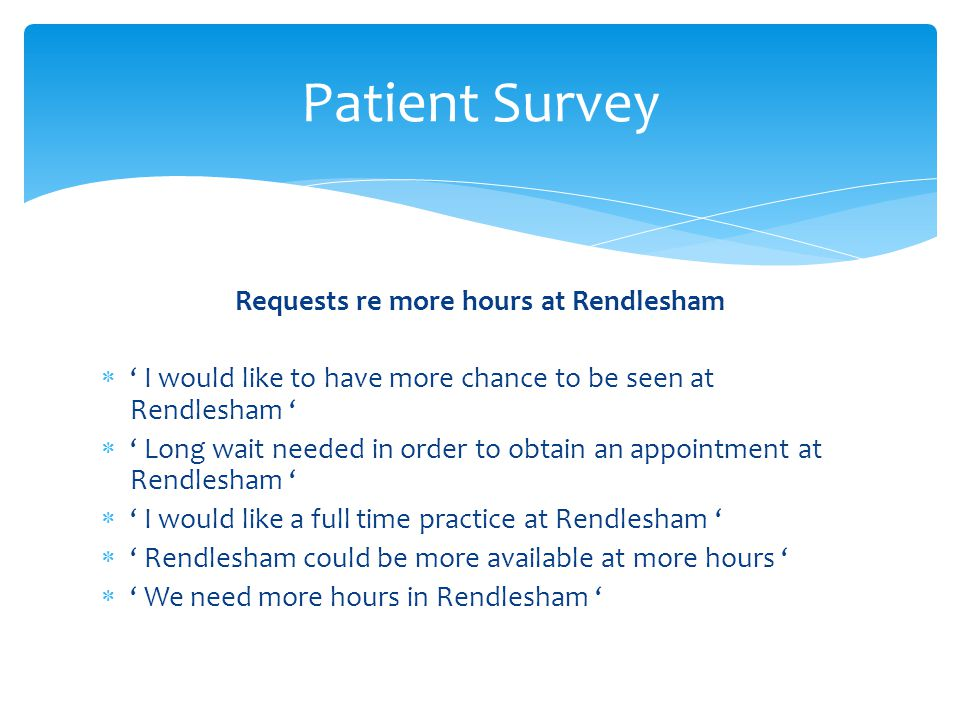 Requests re more hours at Rendlesham  ' I would like to have more chance to be seen at Rendlesham '  ' Long wait needed in order to obtain an appointment at Rendlesham '  ' I would like a full time practice at Rendlesham '  ' Rendlesham could be more available at more hours '  ' We need more hours in Rendlesham ' Patient Survey