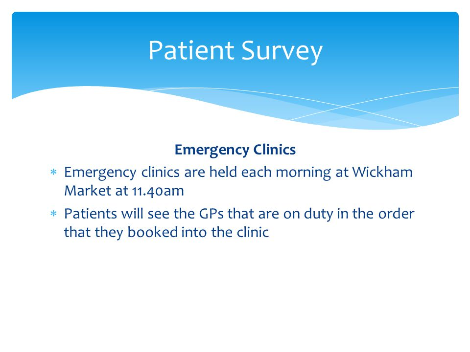 Emergency Clinics  Emergency clinics are held each morning at Wickham Market at 11.40am  Patients will see the GPs that are on duty in the order that they booked into the clinic Patient Survey