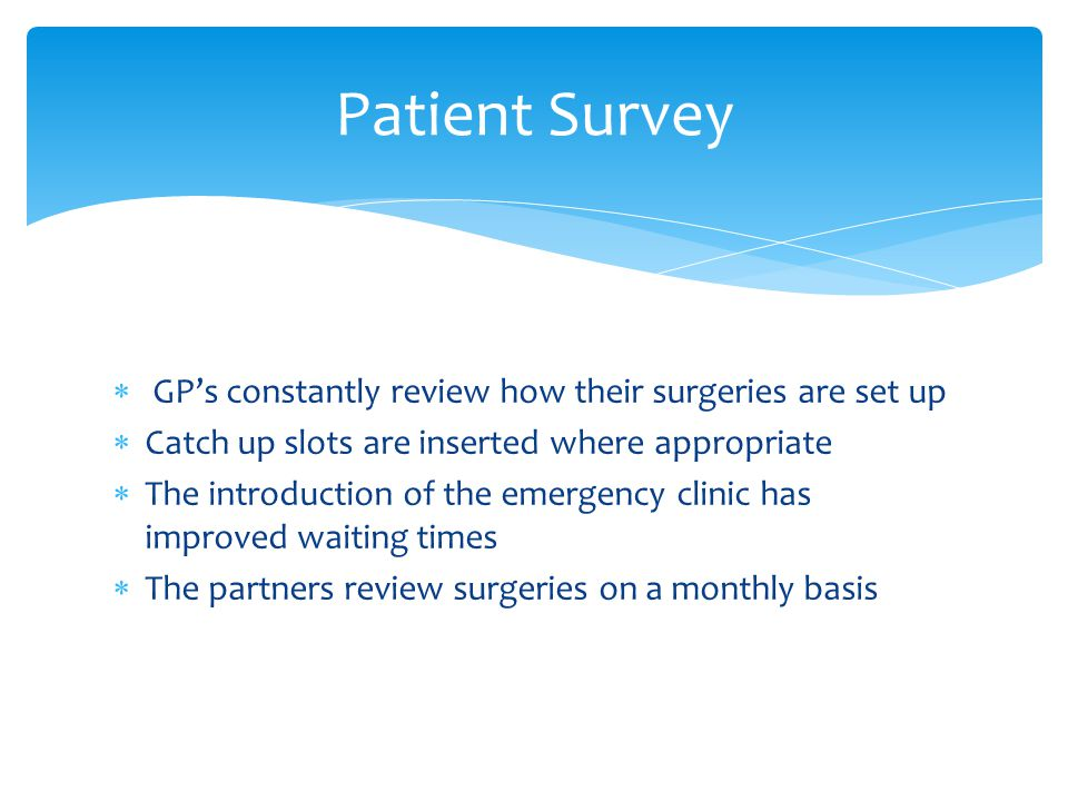  GP's constantly review how their surgeries are set up  Catch up slots are inserted where appropriate  The introduction of the emergency clinic has improved waiting times  The partners review surgeries on a monthly basis Patient Survey