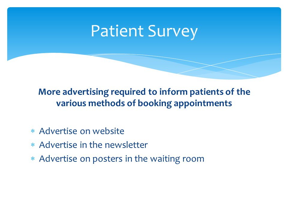 More advertising required to inform patients of the various methods of booking appointments  Advertise on website  Advertise in the newsletter  Advertise on posters in the waiting room Patient Survey