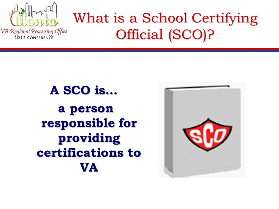 What is a School Certifying Official (SCO)? A SCO is… a person responsible for providing certifications to VA a person responsible for providing certi