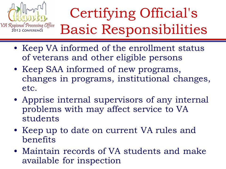 Certifying Official's Basic Responsibilities Keep VA informed of the enrollment status of veterans and other eligible persons Keep SAA informed of new