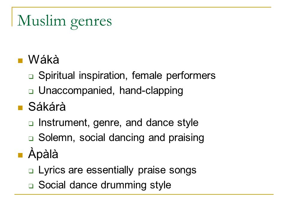 Muslim genres Wákà  Spiritual inspiration, female performers  Unaccompanied, hand-clapping Sákárà  Instrument, genre, and dance style  Solemn, social dancing and praising Àpàlà  Lyrics are essentially praise songs  Social dance drumming style