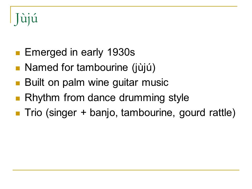Jùjú Emerged in early 1930s Named for tambourine (jùjú) Built on palm wine guitar music Rhythm from dance drumming style Trio (singer + banjo, tambourine, gourd rattle)