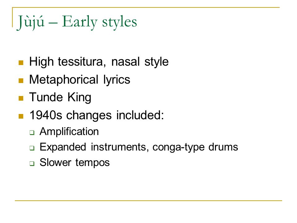 Jùjú – Early styles High tessitura, nasal style Metaphorical lyrics Tunde King 1940s changes included:  Amplification  Expanded instruments, conga-type drums  Slower tempos