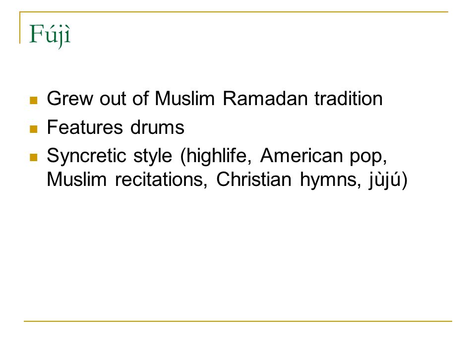 Fújì Grew out of Muslim Ramadan tradition Features drums Syncretic style (highlife, American pop, Muslim recitations, Christian hymns, jùjú)