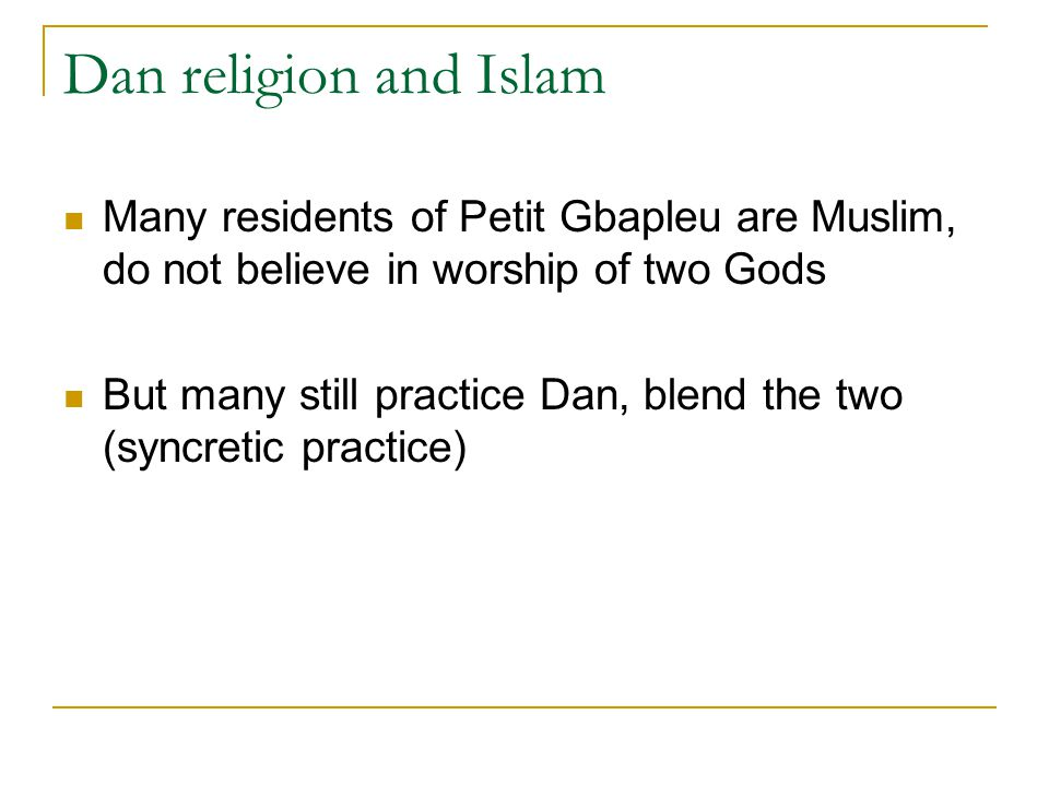 Dan religion and Islam Many residents of Petit Gbapleu are Muslim, do not believe in worship of two Gods But many still practice Dan, blend the two (syncretic practice)