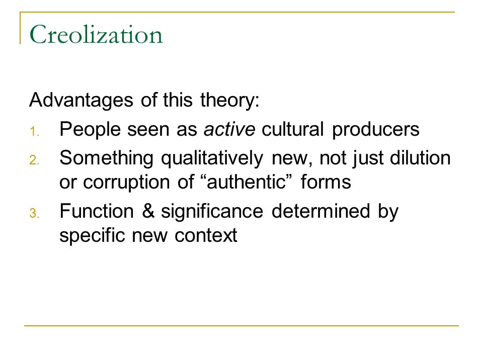Creolization Advantages of this theory: 1. People seen as active cultural producers 2.
