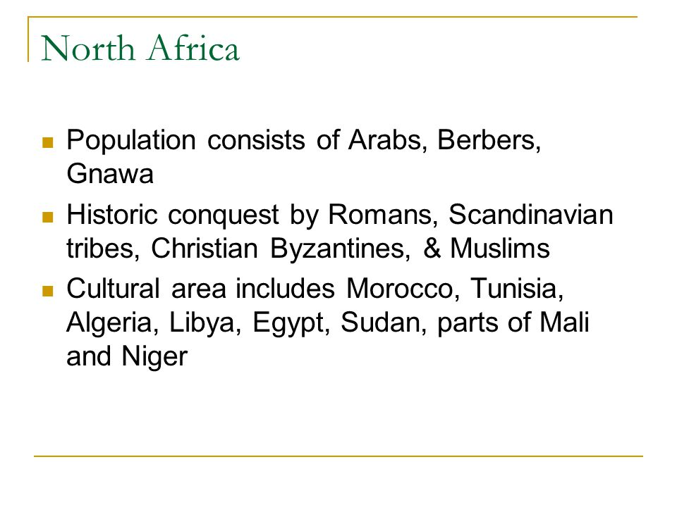 Population consists of Arabs, Berbers, Gnawa Historic conquest by Romans, Scandinavian tribes, Christian Byzantines, & Muslims Cultural area includes Morocco, Tunisia, Algeria, Libya, Egypt, Sudan, parts of Mali and Niger