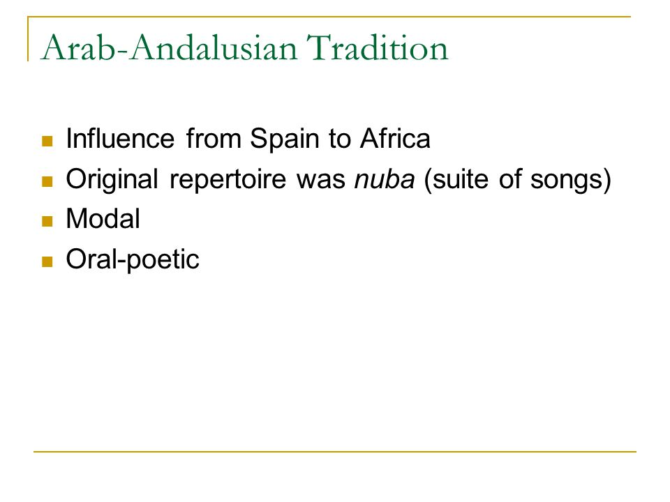 Arab-Andalusian Tradition Influence from Spain to Africa Original repertoire was nuba (suite of songs) Modal Oral-poetic