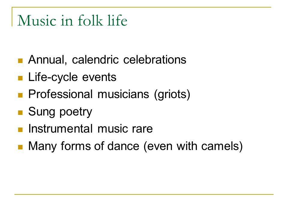 Music in folk life Annual, calendric celebrations Life-cycle events Professional musicians (griots) Sung poetry Instrumental music rare Many forms of dance (even with camels)