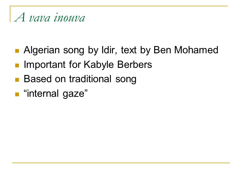 A vava inouva Algerian song by Idir, text by Ben Mohamed Important for Kabyle Berbers Based on traditional song internal gaze