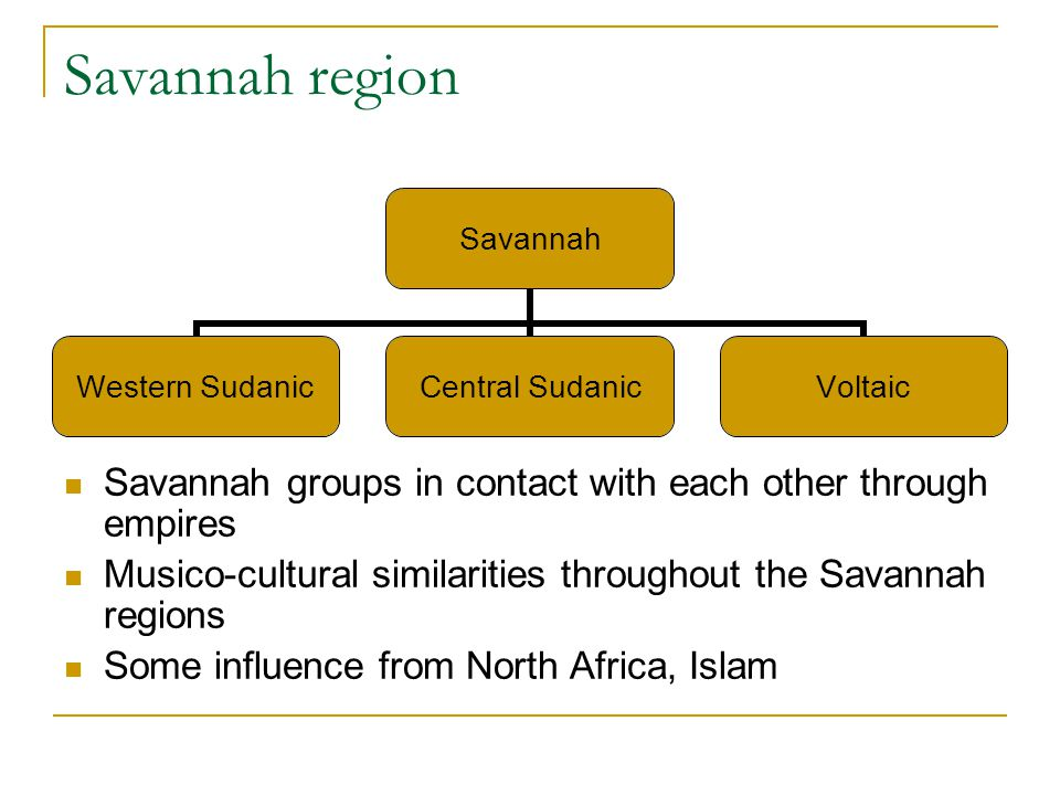 Savannah region Savannah groups in contact with each other through empires Musico-cultural similarities throughout the Savannah regions Some influence from North Africa, Islam Savannah Western Sudanic Central Sudanic Voltaic