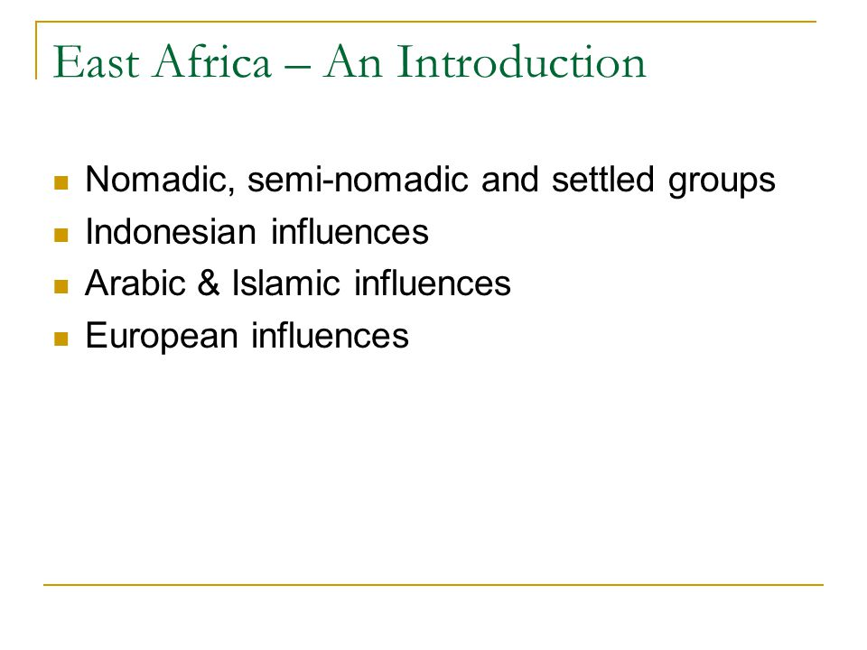 East Africa – An Introduction Nomadic, semi-nomadic and settled groups Indonesian influences Arabic & Islamic influences European influences