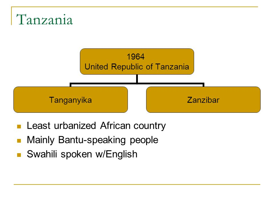 Tanzania Least urbanized African country Mainly Bantu-speaking people Swahili spoken w/English 1964 United Republic of Tanzania TanganyikaZanzibar