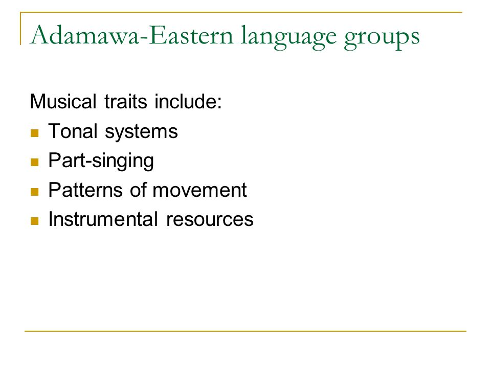 Adamawa-Eastern language groups Musical traits include: Tonal systems Part-singing Patterns of movement Instrumental resources