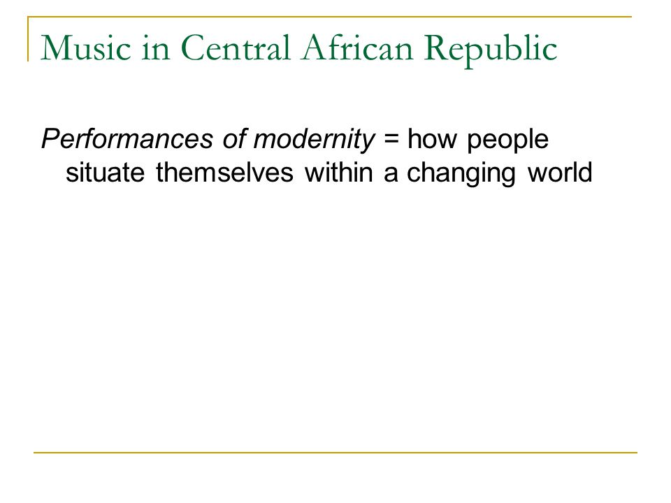 Music in Central African Republic Performances of modernity = how people situate themselves within a changing world