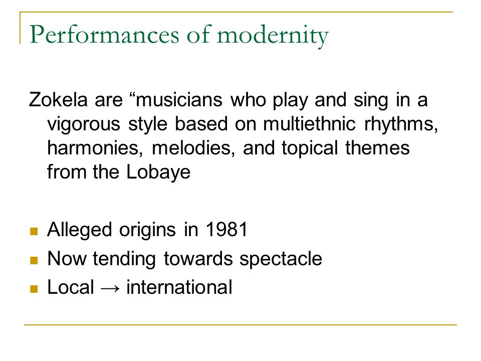 Performances of modernity Zokela are musicians who play and sing in a vigorous style based on multiethnic rhythms, harmonies, melodies, and topical themes from the Lobaye Alleged origins in 1981 Now tending towards spectacle Local → international