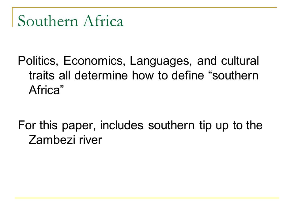 Politics, Economics, Languages, and cultural traits all determine how to define southern Africa For this paper, includes southern tip up to the Zambezi river