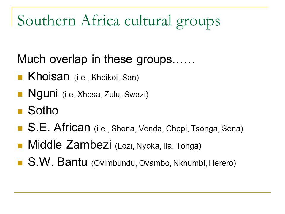 Southern Africa cultural groups Much overlap in these groups…… Khoisan (i.e., Khoikoi, San) Nguni (i.e, Xhosa, Zulu, Swazi) Sotho S.E.
