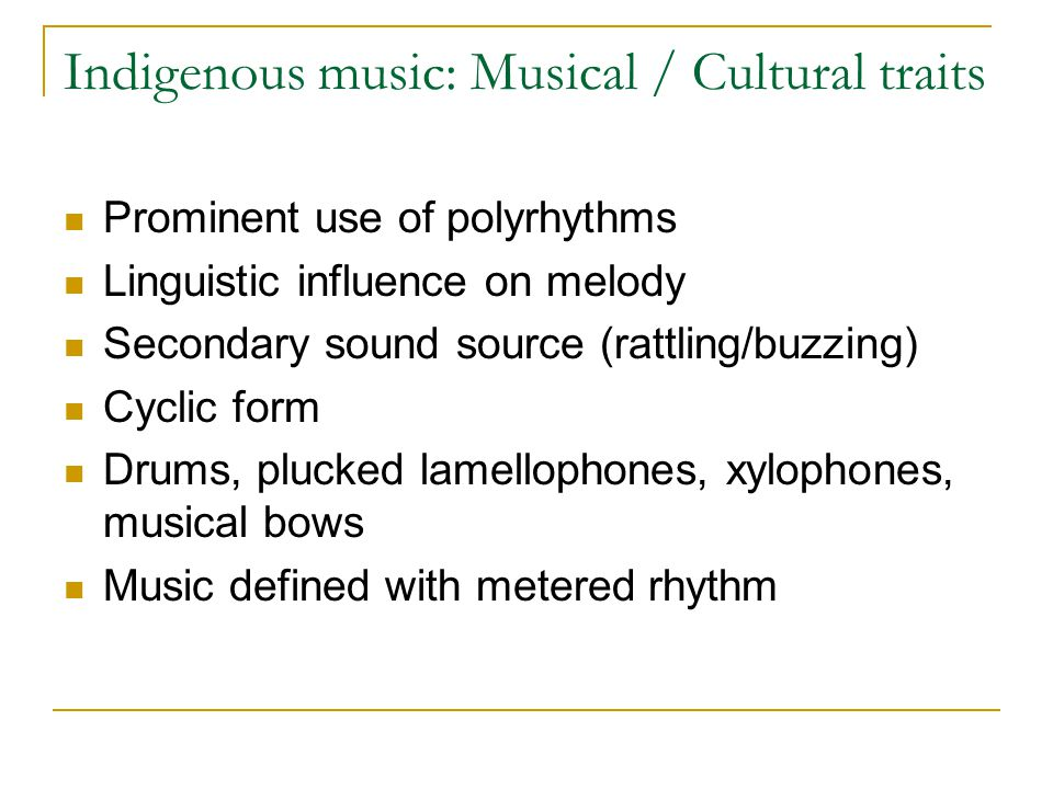 Indigenous music: Musical / Cultural traits Prominent use of polyrhythms Linguistic influence on melody Secondary sound source (rattling/buzzing) Cyclic form Drums, plucked lamellophones, xylophones, musical bows Music defined with metered rhythm