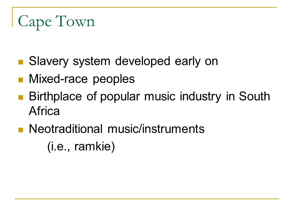 Cape Town Slavery system developed early on Mixed-race peoples Birthplace of popular music industry in South Africa Neotraditional music/instruments (i.e., ramkie)
