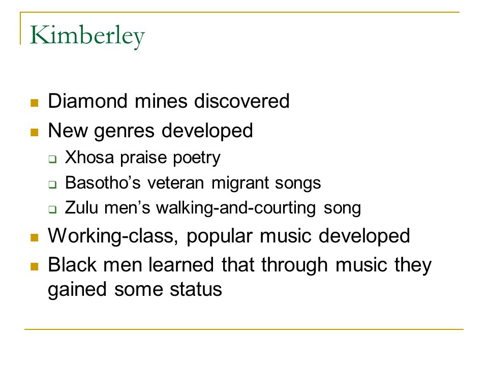 Kimberley Diamond mines discovered New genres developed  Xhosa praise poetry  Basotho's veteran migrant songs  Zulu men's walking-and-courting song Working-class, popular music developed Black men learned that through music they gained some status