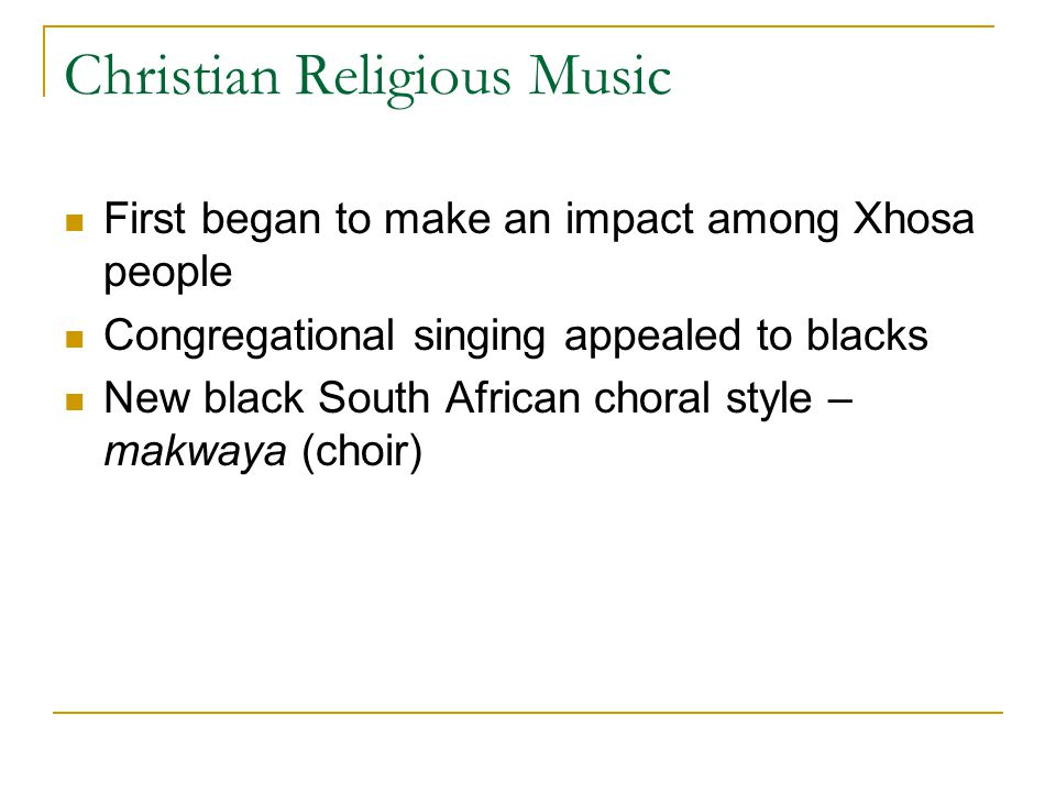 Christian Religious Music First began to make an impact among Xhosa people Congregational singing appealed to blacks New black South African choral style – makwaya (choir)
