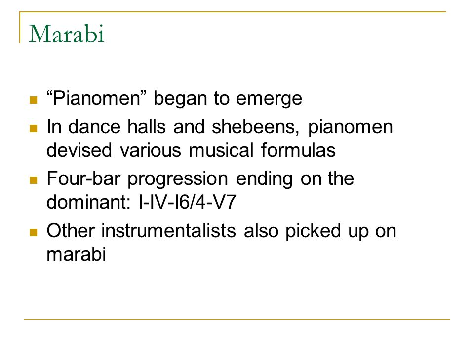 Marabi Pianomen began to emerge In dance halls and shebeens, pianomen devised various musical formulas Four-bar progression ending on the dominant: I-IV-I6/4-V7 Other instrumentalists also picked up on marabi