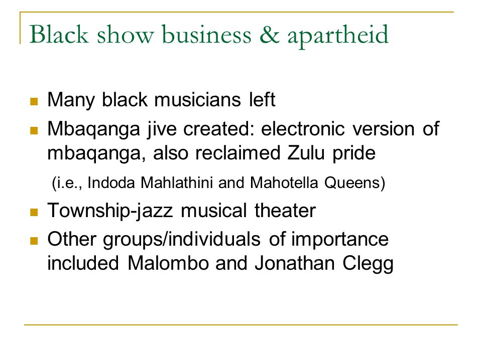 Black show business & apartheid Many black musicians left Mbaqanga jive created: electronic version of mbaqanga, also reclaimed Zulu pride (i.e., Indoda Mahlathini and Mahotella Queens) Township-jazz musical theater Other groups/individuals of importance included Malombo and Jonathan Clegg