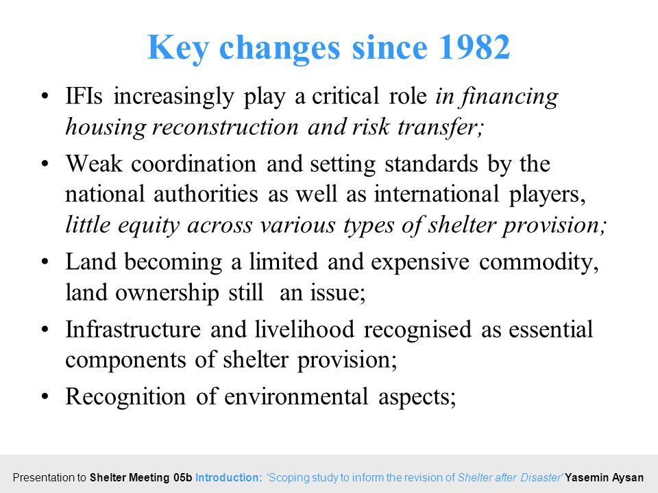 Click to edit Master title style Presentation to Shelter Meeting 05b Introduction: Scoping study to inform the revision of Shelter after Disaster Yasemin Aysan Key changes since 1982 IFIs increasingly play a critical role in financing housing reconstruction and risk transfer; Weak coordination and setting standards by the national authorities as well as international players, little equity across various types of shelter provision; Land becoming a limited and expensive commodity, land ownership still an issue; Infrastructure and livelihood recognised as essential components of shelter provision; Recognition of environmental aspects;