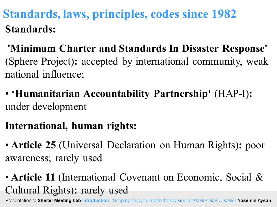 Click to edit Master title style Presentation to Shelter Meeting 05b Introduction: Scoping study to inform the revision of Shelter after Disaster Yasemin Aysan Standards, laws, principles, codes since 1982 Standards: Minimum Charter and Standards In Disaster Response (Sphere Project): accepted by international community, weak national influence; 'Humanitarian Accountability Partnership (HAP-I): under development International, human rights: Article 25 (Universal Declaration on Human Rights): poor awareness; rarely used Article 11 (International Covenant on Economic, Social & Cultural Rights): rarely used