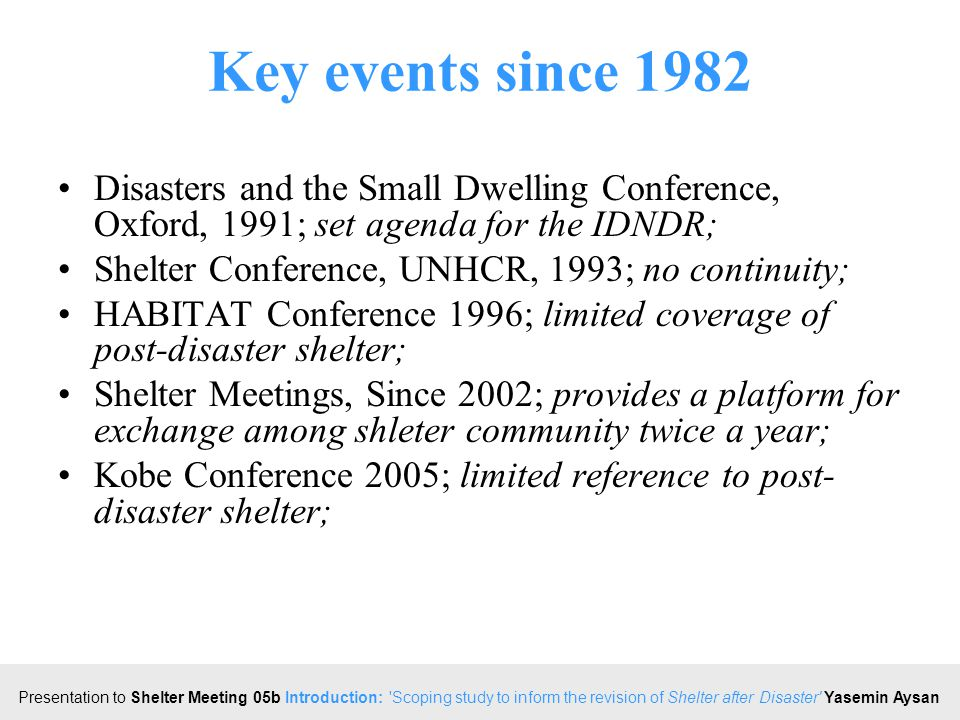 Click to edit Master title style Presentation to Shelter Meeting 05b Introduction: Scoping study to inform the revision of Shelter after Disaster Yasemin Aysan Key events since 1982 Disasters and the Small Dwelling Conference, Oxford, 1991; set agenda for the IDNDR; Shelter Conference, UNHCR, 1993; no continuity; HABITAT Conference 1996; limited coverage of post-disaster shelter; Shelter Meetings, Since 2002; provides a platform for exchange among shleter community twice a year; Kobe Conference 2005; limited reference to post- disaster shelter;