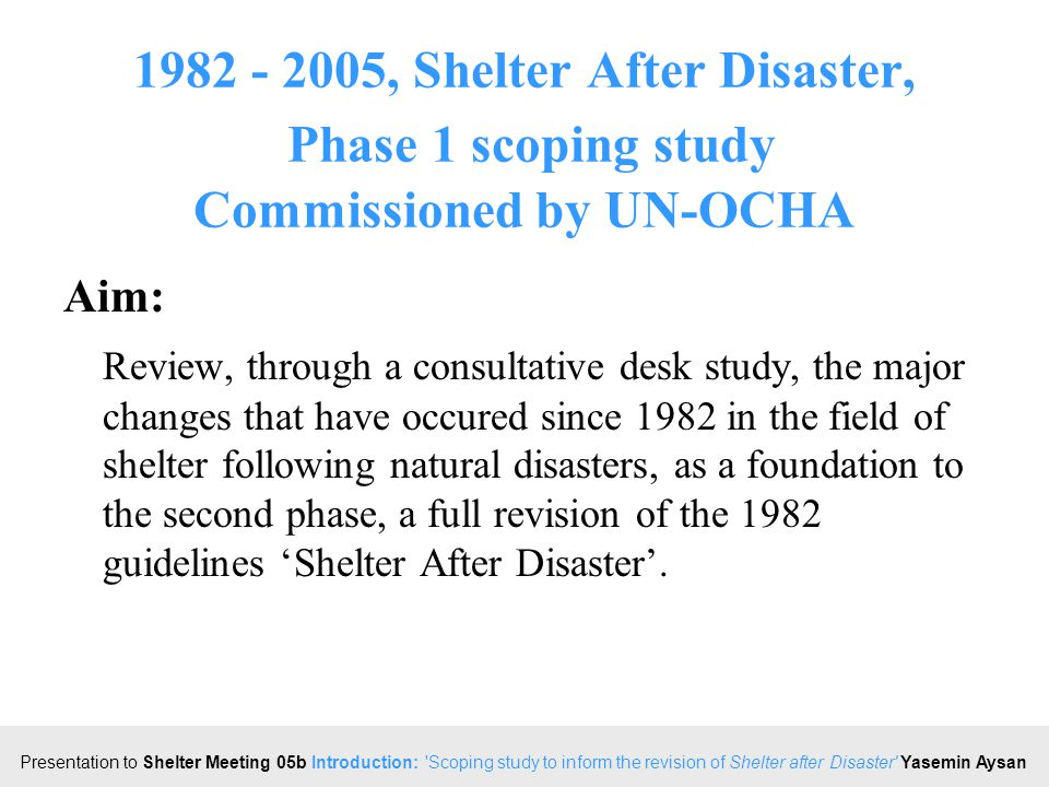 Click to edit Master title style Presentation to Shelter Meeting 05b Introduction: Scoping study to inform the revision of Shelter after Disaster Yasemin Aysan 1982 - 2005, Shelter After Disaster, Phase 1 scoping study Objectives: Review the changes in nature and extent of hazards faced since 1982; the trends in vulnerabilities and capacities, both rural and urban for the same period; changes in operational response policy, capacity&approach; the knowledge available, including a review of publications, academic literature, conferences, evaluations and situation reports.