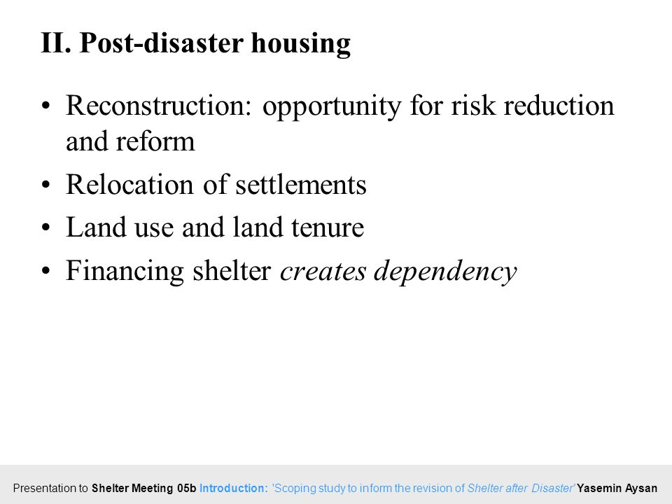 Click to edit Master title style Presentation to Shelter Meeting 05b Introduction: Scoping study to inform the revision of Shelter after Disaster Yasemin Aysan Implementation since 1982 Comprehensive sectoral coordination (emergency to reconstruction): rare Assessment (linked to monitoring and evaluation): rare; many tools Areas of responsibility, progress (capacity distribution, schedule of works): rare Principles, standards, implementation steps: generally improving, specific rare Public information (campaign; centres): rare, stakeholder coordination weak Technical support: few 'barefoot' engineers; few tent options, small stockpile capacity