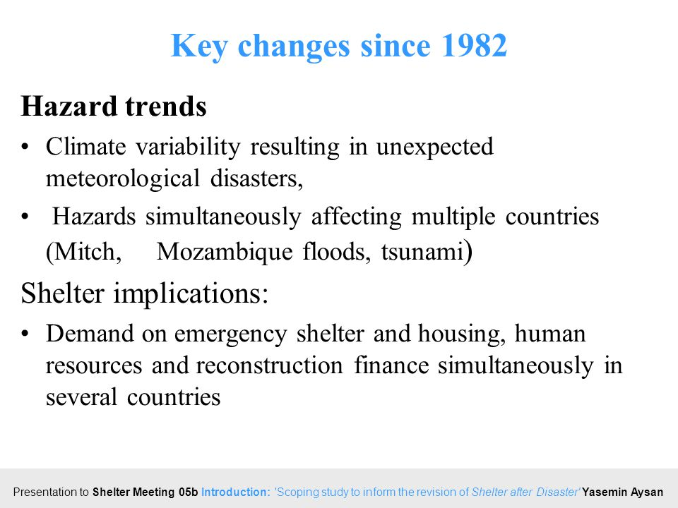 Click to edit Master title style Presentation to Shelter Meeting 05b Introduction: Scoping study to inform the revision of Shelter after Disaster Yasemin Aysan Key changes since 1982 Hazard trends Climate variability resulting in unexpected meteorological disasters, Hazards simultaneously affecting multiple countries (Mitch, Mozambique floods, tsunami ) Shelter implications: Demand on emergency shelter and housing, human resources and reconstruction finance simultaneously in several countries