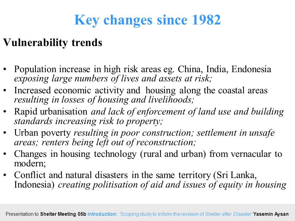 Click to edit Master title style Presentation to Shelter Meeting 05b Introduction: Scoping study to inform the revision of Shelter after Disaster Yasemin Aysan Key changes since 1982 Vulnerability trends Population increase in high risk areas eg.