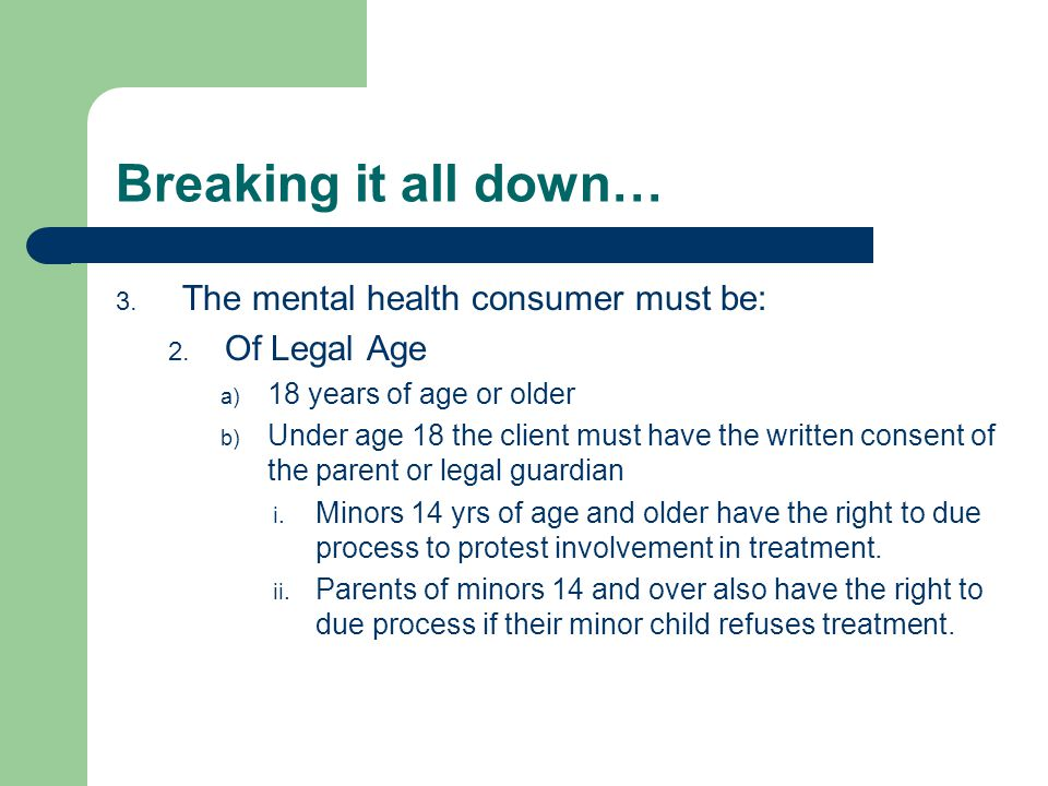 Breaking it all down… 3. The mental health consumer must be: 2.