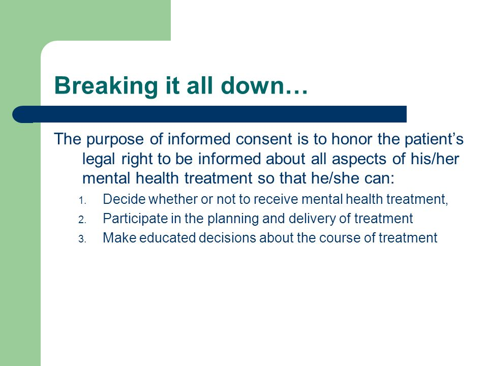 Breaking it all down… The purpose of informed consent is to honor the patient's legal right to be informed about all aspects of his/her mental health treatment so that he/she can: 1.