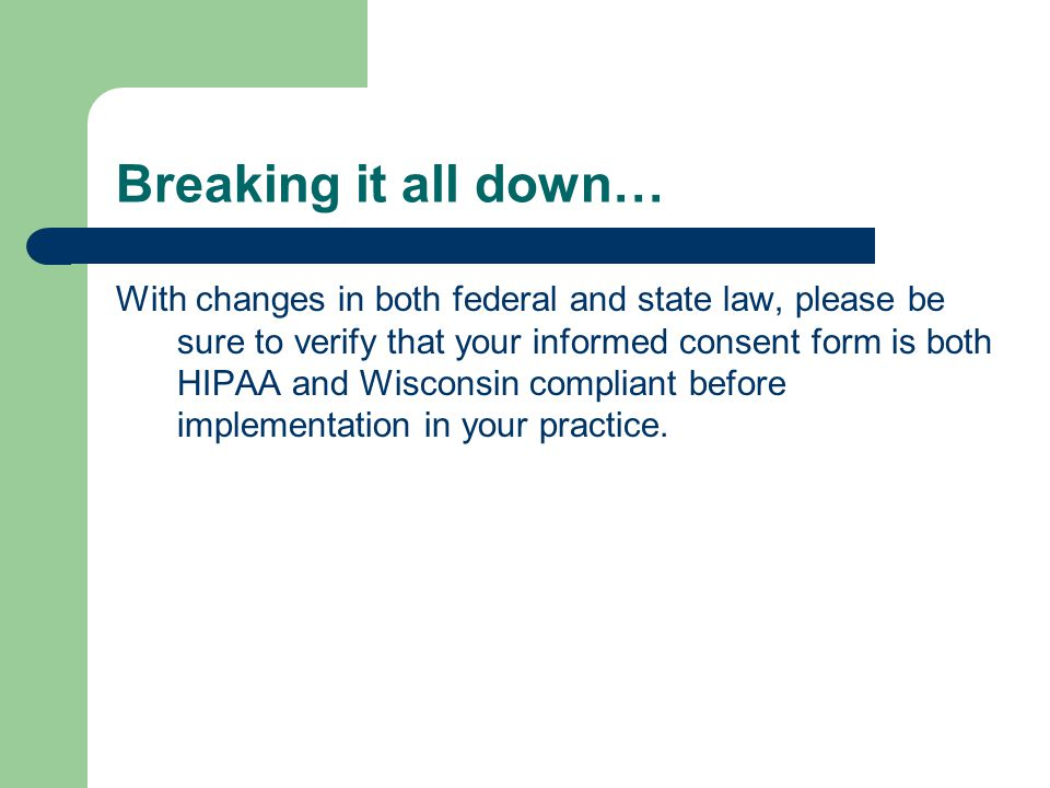 Breaking it all down… With changes in both federal and state law, please be sure to verify that your informed consent form is both HIPAA and Wisconsin compliant before implementation in your practice.