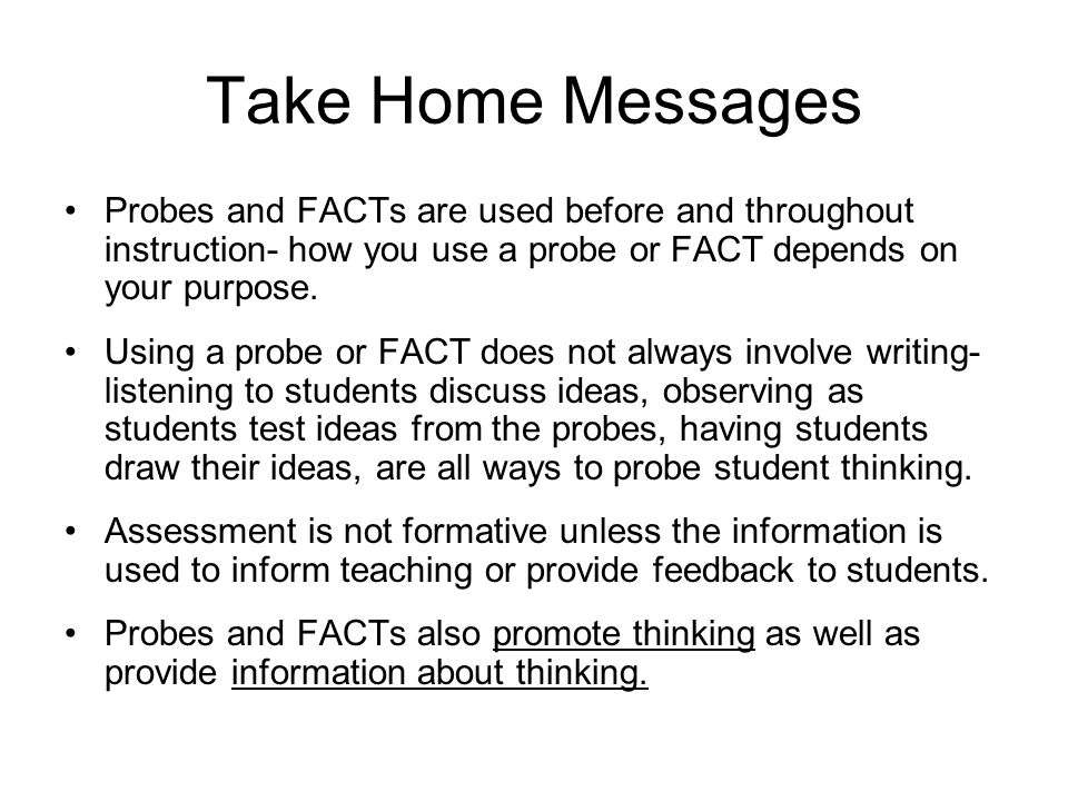 Take Home Messages Probes and FACTs are used before and throughout instruction- how you use a probe or FACT depends on your purpose.