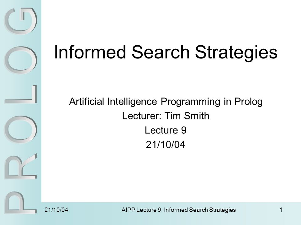 21/10/04 AIPP Lecture 9: Informed Search Strategies1 Informed Search Strategies Artificial Intelligence Programming in Prolog Lecturer: Tim Smith Lect