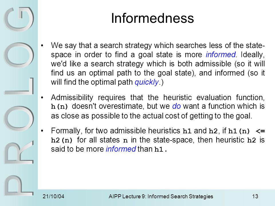21/10/04AIPP Lecture 9: Informed Search Strategies13 Informedness We say that a search strategy which searches less of the state- space in order to fi