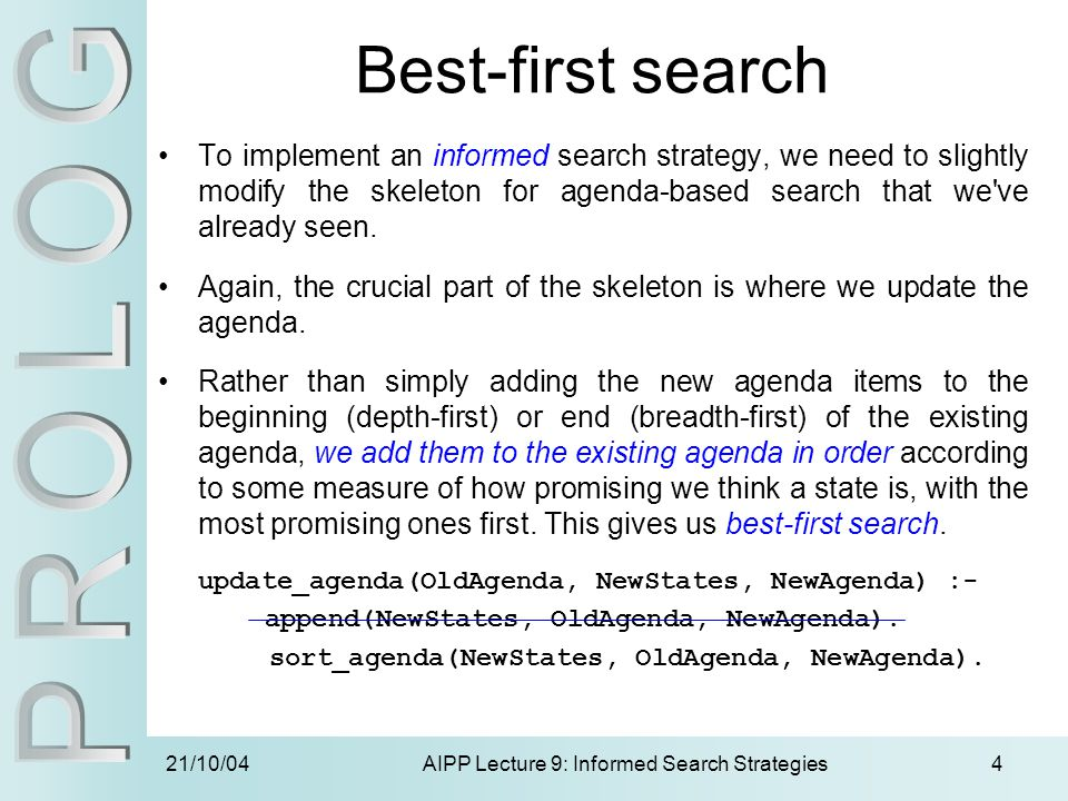 21/10/04AIPP Lecture 9: Informed Search Strategies4 Best-first search To implement an informed search strategy, we need to slightly modify the skeleto