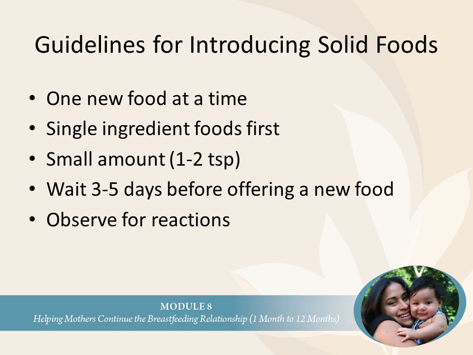 Guidelines for Introducing Solid Foods One new food at a time Single ingredient foods first Small amount (1-2 tsp) Wait 3-5 days before offering a new