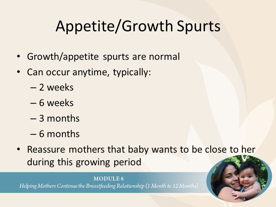 Appetite/Growth Spurts Growth/appetite spurts are normal Can occur anytime, typically: – 2 weeks – 6 weeks – 3 months – 6 months Reassure mothers that