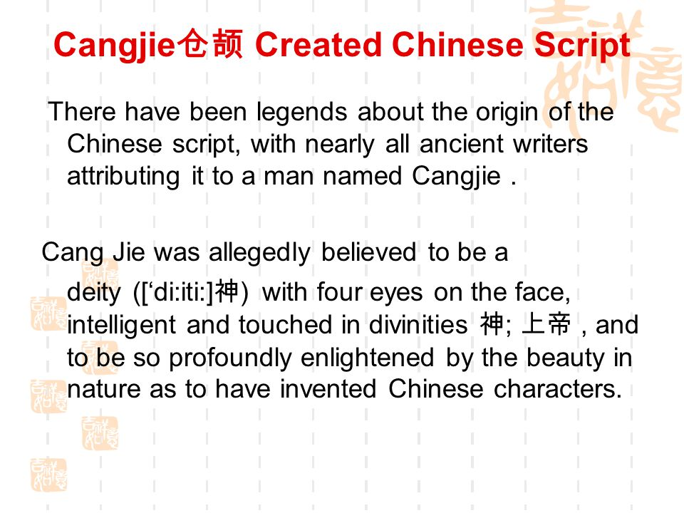 Cangjie 仓颉 Created Chinese Script There have been legends about the origin of the Chinese script, with nearly all ancient writers attributing it to a man named Cangjie.