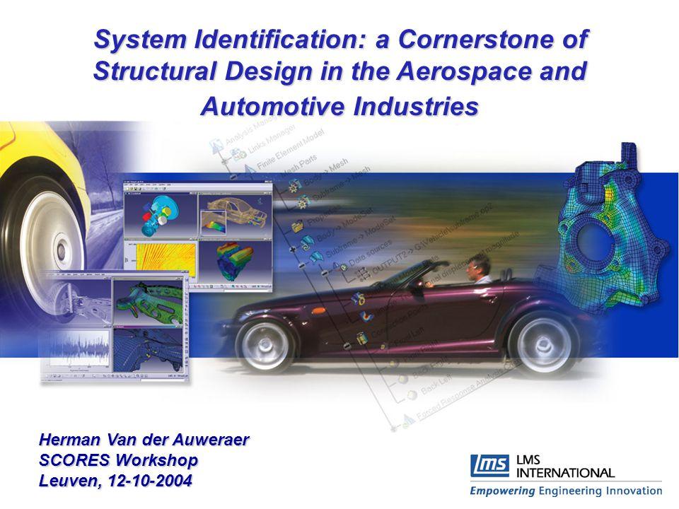 System Identification: a Cornerstone of Structural Design in the Aerospace and Automotive Industries Herman Van der Auweraer SCORES Workshop Leuven, 1