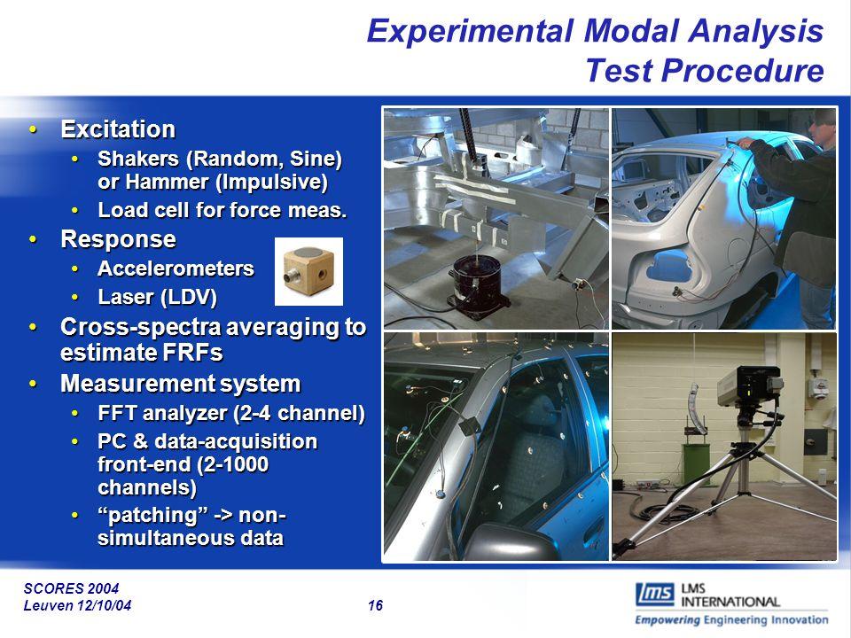 SCORES 2004 Leuven 12/10/04 16 Experimental Modal Analysis Test Procedure ExcitationExcitation Shakers (Random, Sine) or Hammer (Impulsive)Shakers (Ra