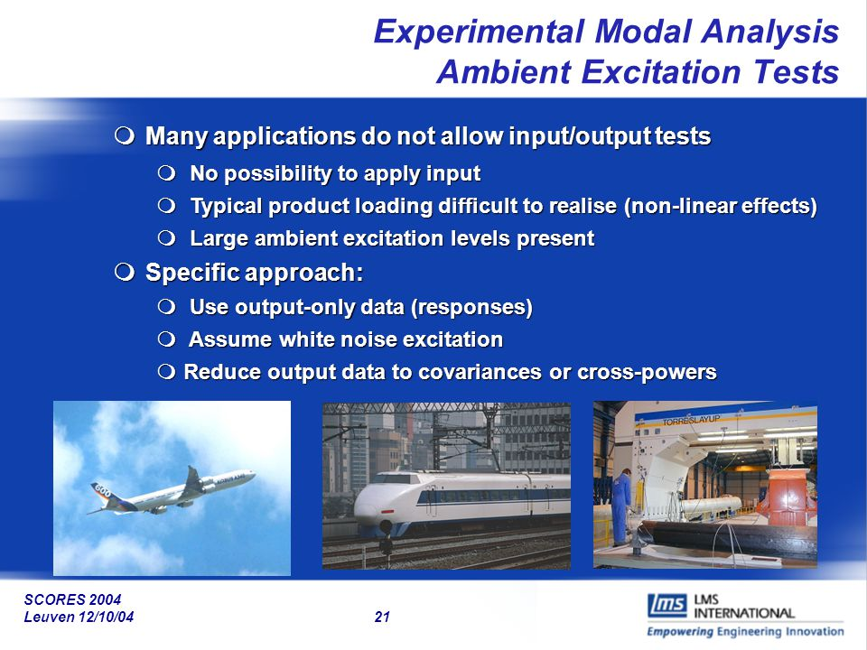SCORES 2004 Leuven 12/10/04 21 Experimental Modal Analysis Ambient Excitation Tests mMany applications do not allow input/output tests m No possibilit